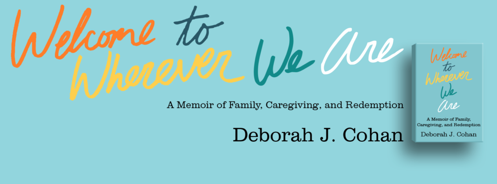 "Learn more about the book ""Welcome to Wherever We Are: A Memoir of Family, Caregiving, and Redemption"" by Deborah J. Cohan"